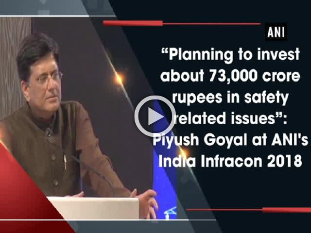 """Planning to invest about 73,000 crore rupees in safety related issues"": Piyush Goyal at ANI's India Infracon 2018"