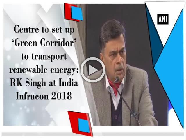 Centre to set up 'Green Corridor' to transport renewable energy: RK Singh at India Infracon 2018