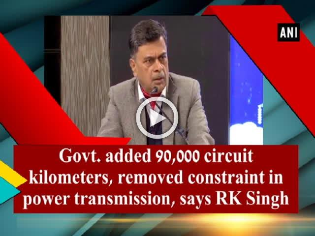 Govt. added 90,000 circuit kilometers, removed constraint in power transmission, says RK Singh