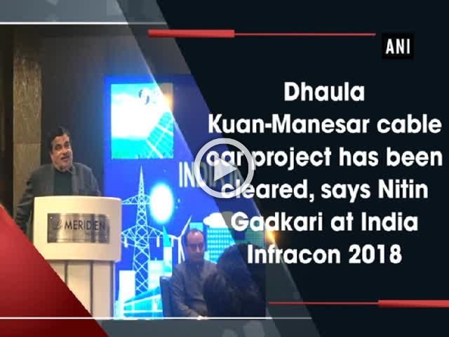 Dhaula Kuan-Manesar cable car project has been cleared, says Nitin Gadkari at India Infracon 2018