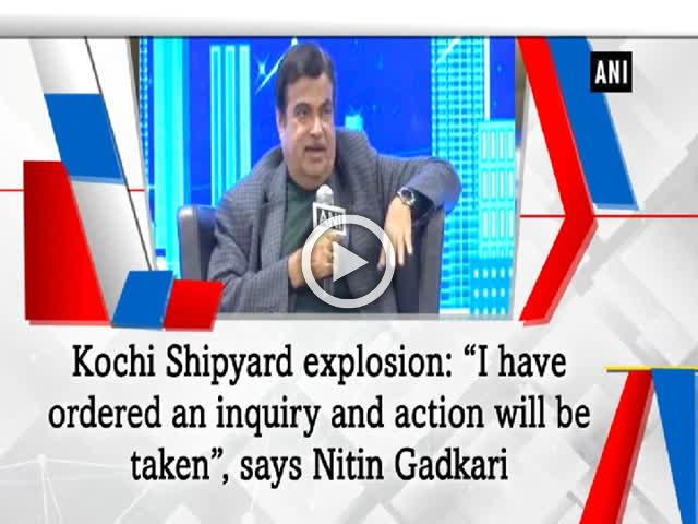 "Kochi Shipyard explosion: ""I have ordered an inquiry and action will be taken"", says Nitin Gadkari"