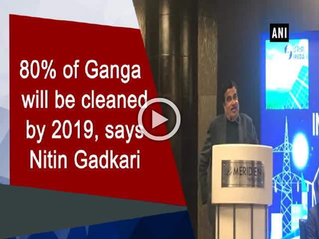 80% of Ganga will be cleaned by 2019, says Nitin Gadkari