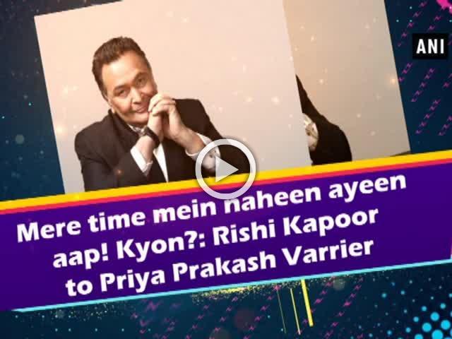 Mere time mein naheen ayeen aap! Kyon?: Rishi Kapoor to Priya Prakash Varrier