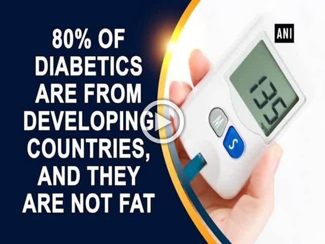 80% of diabetics are from developing countries, and they are not fat