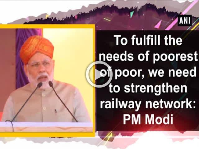 To fulfill the needs of poorest of poor, we need to strengthen railway network: PM Modi