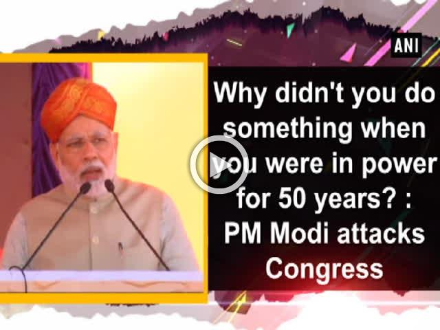 Why didn't you do something when you were in power for 50 years? : PM Modi attacks Congress