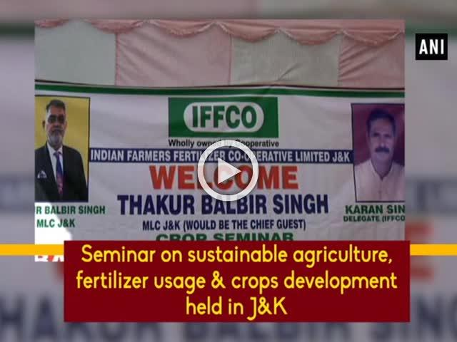Seminar on sustainable agriculture, fertilizer usage & crops development held in J&K