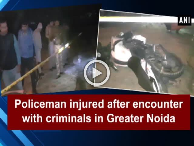Policeman injured after encounter with criminals in Greater Noida
