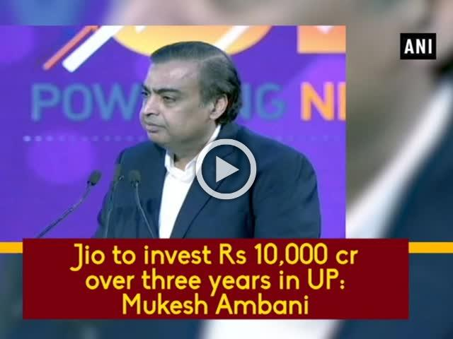 Jio to invest Rs 10,000 cr over three years in UP: Mukesh Ambani