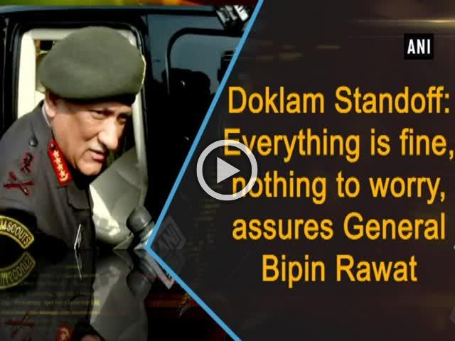 Doklam Standoff: Everything is fine, nothing to worry, assures General Bipin Rawat