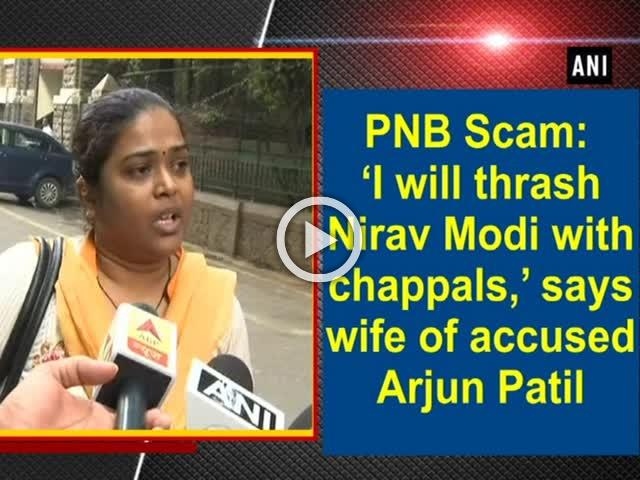 PNB Scam: 'I will thrash Nirav Modi with chappals,' says wife of accused Arjun Patil
