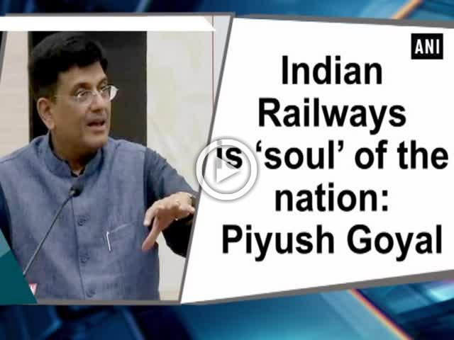 Indian Railways is 'soul' of the nation: Piyush Goyal