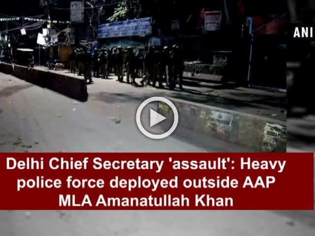 Delhi Chief Secretary 'assault': Heavy police force deployed outside AAP MLA Amanatullah Khan