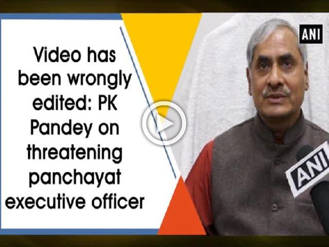 Video has been wrongly edited: PK Pandey on threatening panchayat executive officer