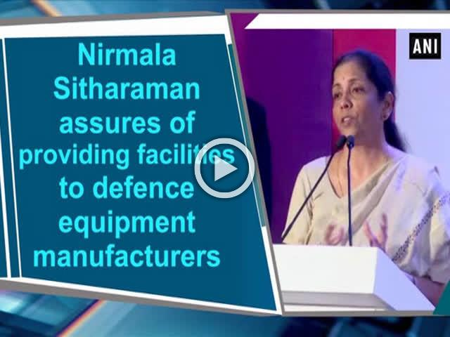 Nirmala Sitharaman assures of providing facilities to defence equipment manufacturers