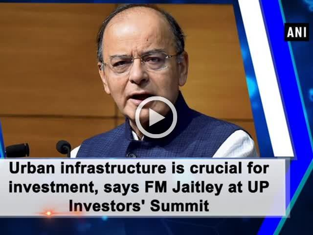 Urban infrastructure is crucial for investment, says FM Jaitley at UP Investors' Summit