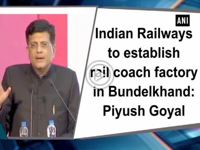 Indian Railways to establish rail coach factory in Bundelkhand: Piyush Goyal