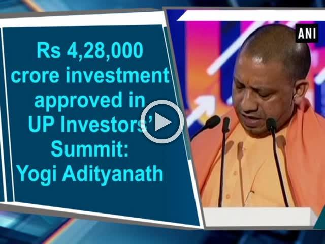 Rs 4,28,000 crore investment approved in UP Investors' Summit: Yogi Adityanath