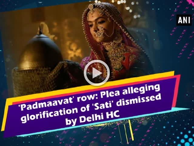 'Padmaavat' row: Plea alleging glorification of 'Sati' dismissed by Delhi HC