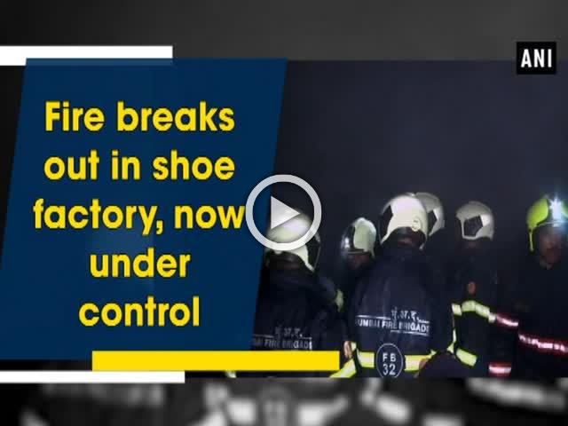 Fire breaks out in shoe factory, now under control