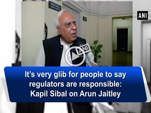 It's very glib for people to say regulators are responsible: Kapil Sibal on Arun Jaitley