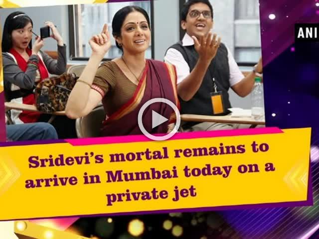 Sridevi's mortal remains to arrive in Mumbai today on a private jet
