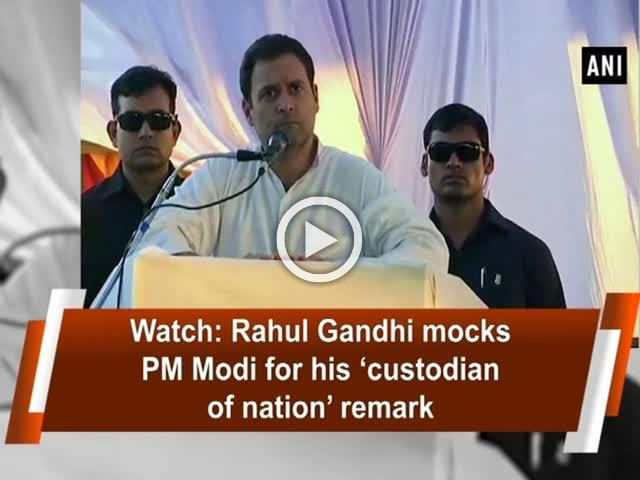 Watch: Rahul Gandhi mocks PM Modi for his 'custodian of nation' remark