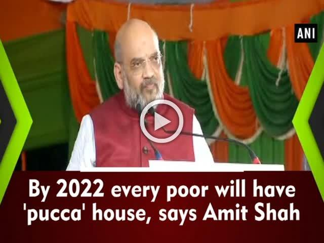 By 2022 every poor will have a 'pucca' house, says Amit Shah