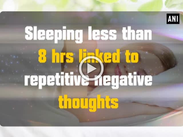 Sleeping less than 8 hrs linked to repetitive negative thoughts