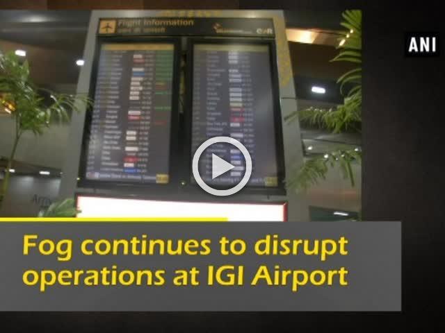 Fog continues to disrupt operations at IGI Airport