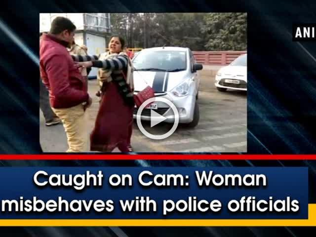 Caught on Cam: Woman misbehaves with police officials