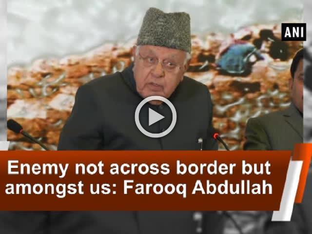 Enemy not across border but amongst us: Farooq Abdullah