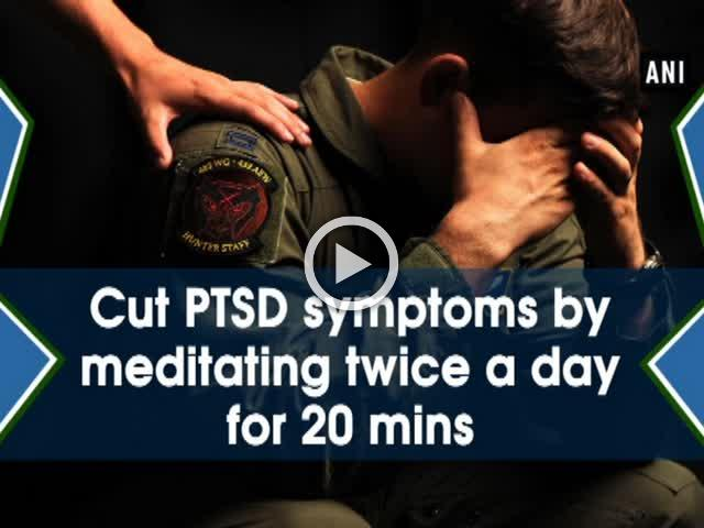 Cut PTSD symptoms by meditating twice a day for 20 mins
