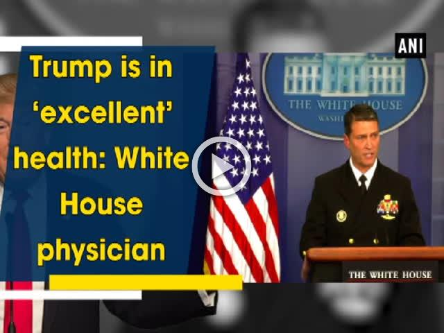 Trump is in 'excellent' health: White House physician