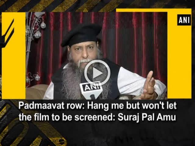 Padmaavat row: Hang me but won't let the film to be screened: Suraj Pal Amu