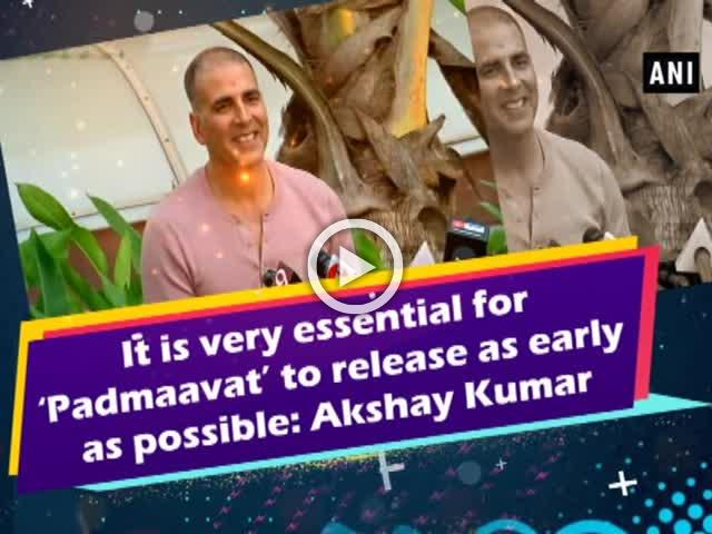 It is very essential for 'Padmaavat' to release as early as possible: Akshay Kumar