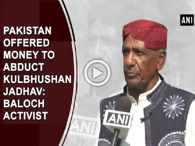 Pakistan offered money to abduct Kulbhushan Jadhav: Baloch Activist