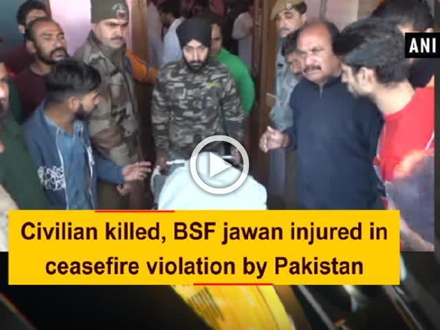 Civilian killed, BSF jawan injured in ceasefire violation by Pakistan