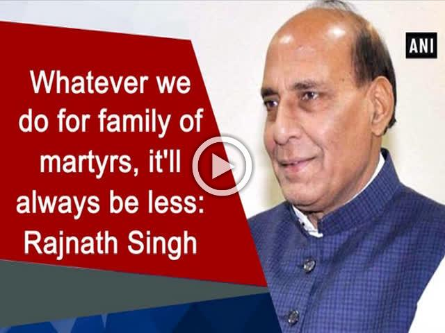 Whatever we do for family of martyrs, it'll always be less: Rajnath Singh