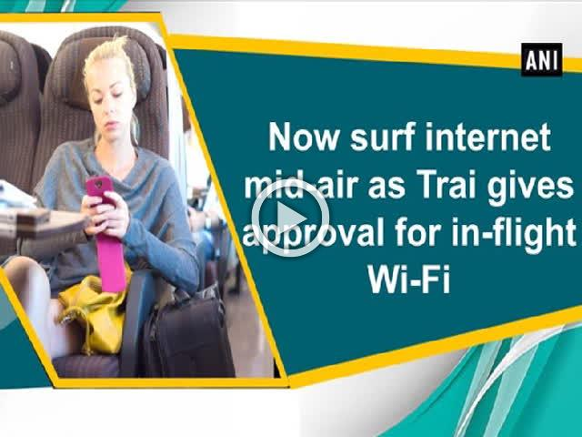 Now surf internet mid-air as Trai gives approval for in-flight Wi-Fi