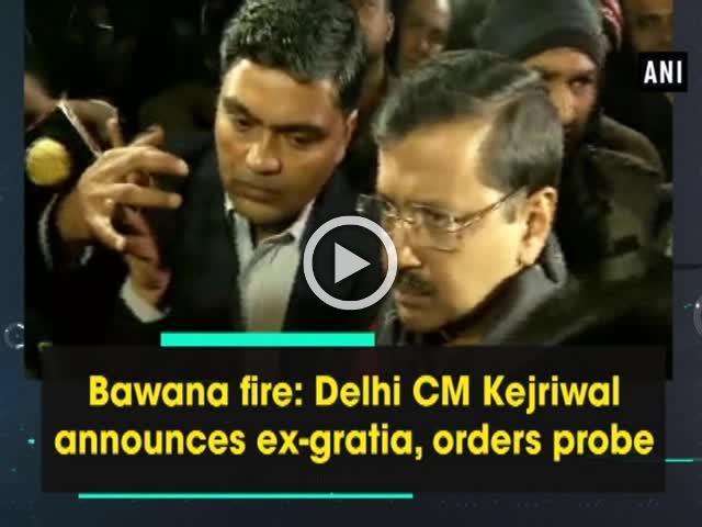 Bawana fire: Delhi CM Kejriwal announces ex-gratia, orders probe