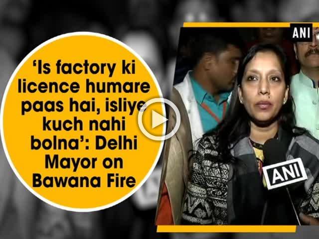 'Is factory ki licence humare paas hai, isliye kuch nahi bolna': Delhi Mayor on Bawana Fire