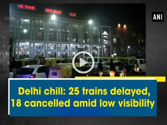 Delhi chill: 25 trains delayed, 18 cancelled amid low visibility