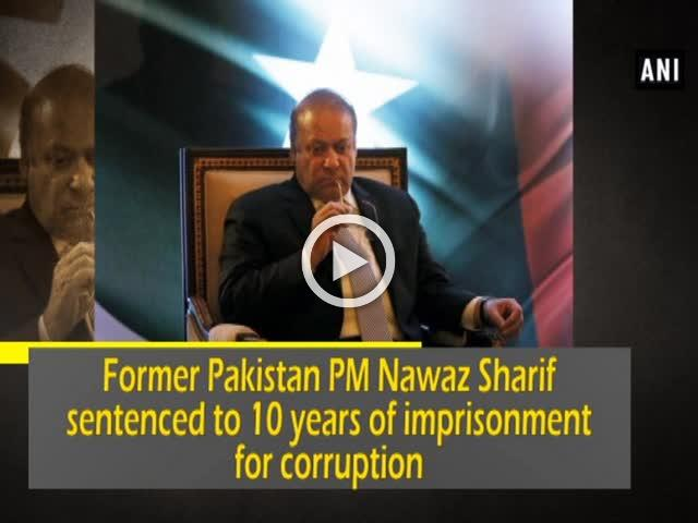 Former Pakistan PM Nawaz Sharif sentenced to 10 years of imprisonment for corruption