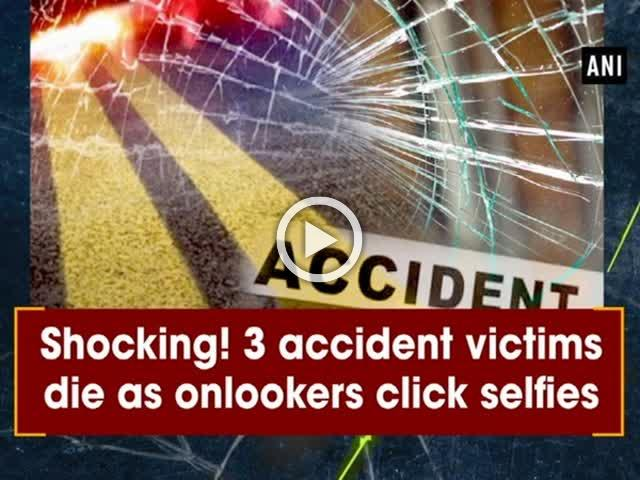 Shocking! 3 accident victims die as onlookers click selfies