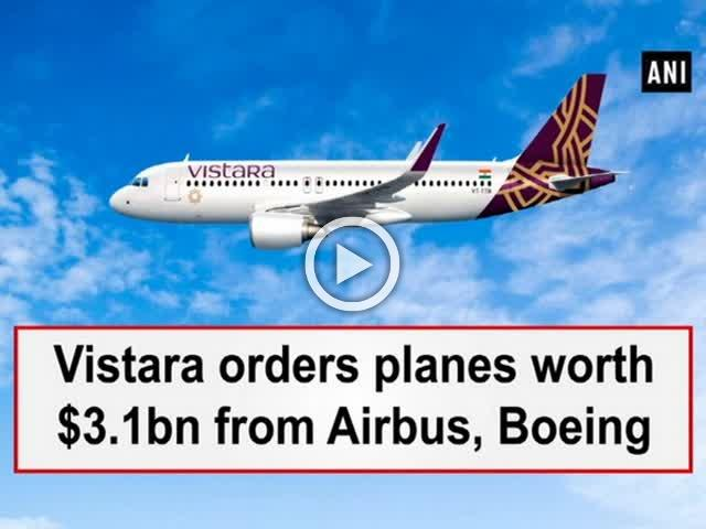 Vistara orders planes worth $3.1bn from Airbus, Boeing