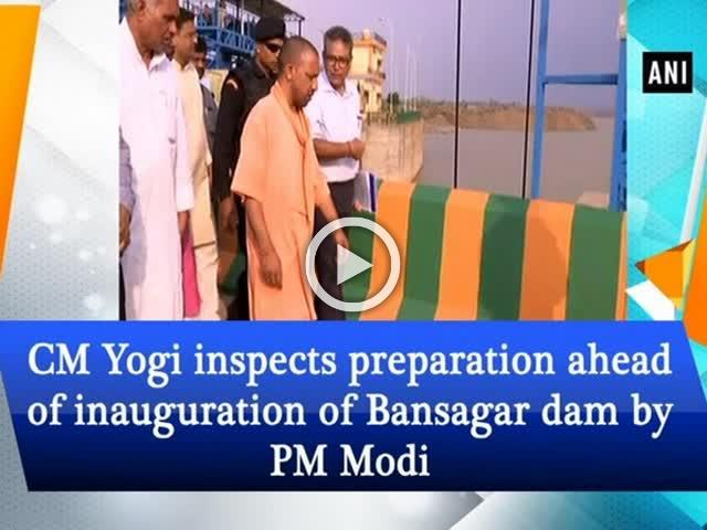 CM Yogi inspects preparation ahead of inauguration of Bansagar dam by PM Modi