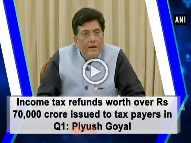 Income tax refunds worth over Rs 70,000 crore issued to tax payers in Q1: Piyush Goyal
