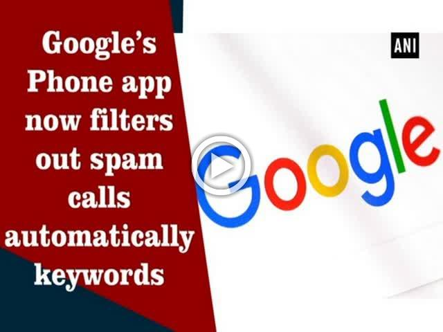 Google's Phone app now filters out spam calls automatically keywords