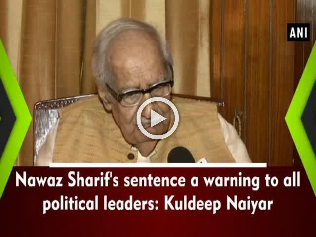 Nawaz Sharif's sentence a warning to all political leaders: Kuldeep Naiyar